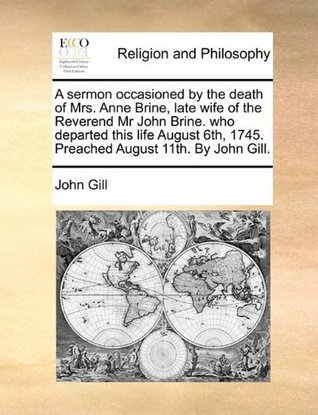 A Sermon Occasioned by the Death of Mrs. Anne Brine, Late Wife of the Reverend MR John Brine. Who Departed This Life August 6th, 1745. Preached August 11th. by John Gill.