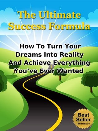 The Ultimate Success Formula - How To Turn Your Dreams Into Reality And Achieve Everything You've Ever Wanted