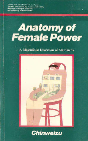 Anatomy Of Female Power A Masculinist Dissection Of Matriarchy By