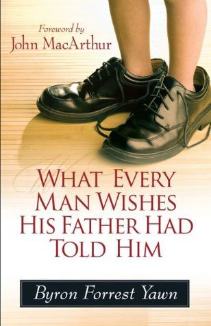 What Every Man Wishes His Father Had Told Him by Byron Forrest Yawn