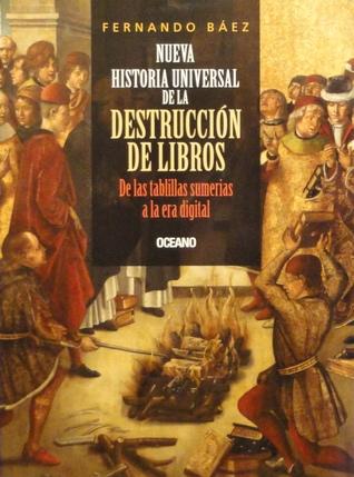 Nueva historia universal de la destrucción de libros. De las tablillas sumerias a la era digital.