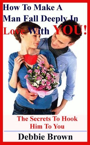 How To Make A Man Fall Deeply In Love With You!: The secrets to hook him to you