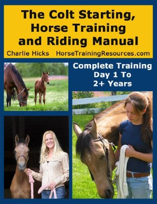 The Colt Starting, Horse Training and Riding Manual - Complete Training Day 1 Through 2+ Years