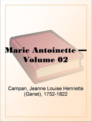 Memoirs of the Court of Marie Antoinette, Queen of France, Volume 2 Being the Historic Memoirs of Madam Campan, First Lady in Waiting to the Queen