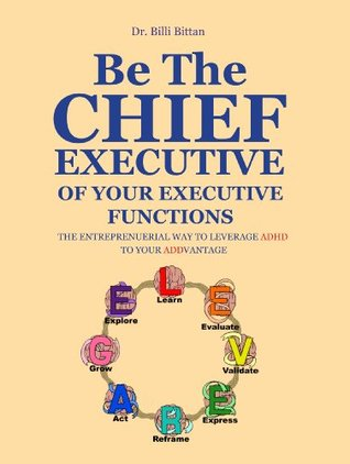 BE THE CHIEF EXECUTIVE OF YOUR EXECUTIVE FUNCTIONS: THE ENTREPRENUERIAL WAY TO LEVERAGE ADHD TO YOUR ADDVANTAGE