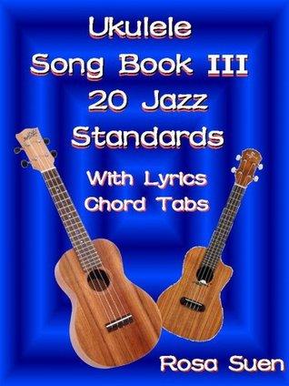 Ukulele Song Book 3 - 20 Jazz Standards with Lyrics & Ukulele Chord Tabs