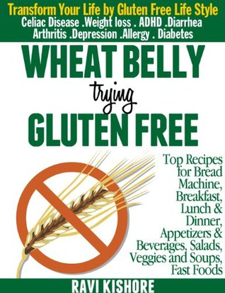 WHEAT BELLY TRYING GLUTEN FREE: Top Gluten Free Recipes for Breakfast, Lunch & Dinner, Appetizers & Beverages, Salads, Veggies & Soups and Bread Machine for Wheat Allergy and Celiac Disease