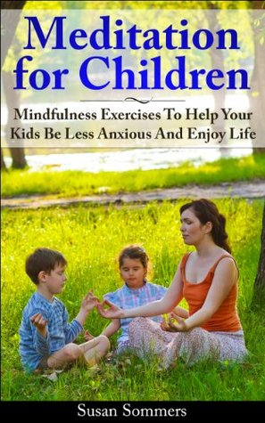 Meditation For Children: How To Help Your Kids Be Less Anxious and Enjoy Life Through Mindfulness Meditation