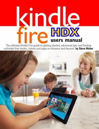 Kindle Fire HDX Users Manual: The Ultimate Kindle Fire Guide To Getting Started, Advanced Tips, and Finding Unlimited Free Books, Videos and Apps on Amazon and beyond