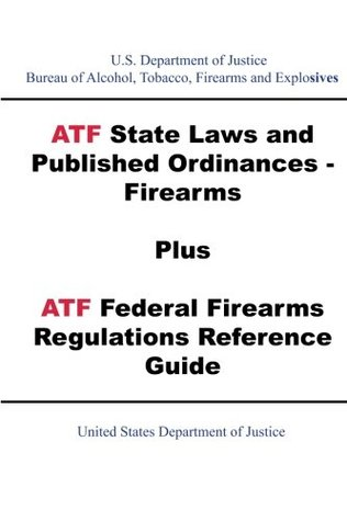 ATF State Laws and Published Ordinances - Firearms Plus ATF Federal Firearms Regulations Reference Guide