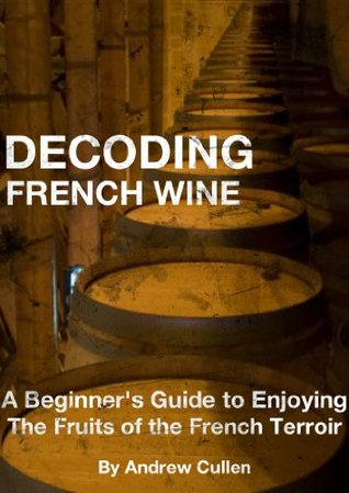 decoding french wine a beginner s guide to enjoying the fruits of rh goodreads com Wine Tasting Chart Printable Wine Guide