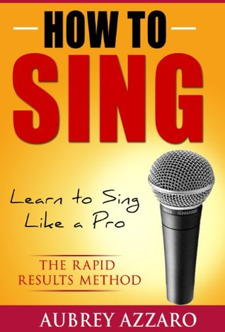 How to Sing: Learn to Sing Like a Pro - The Rapid Results Method (Singing Books - Easy Lessons on How to Sing Better)