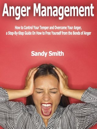 Anger Management: How to Control Your Temper and Overcome Your Anger, a Step-By-Step Guide On How to Free Yourself from the Bonds of Anger