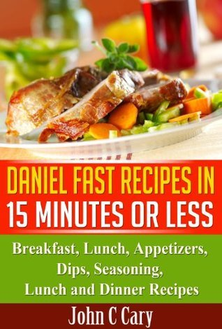 Daniel Fast Recipes in 15 Minutes or Less: Breakfast, Lunch, Appetizers, Dips, Seasoning, Lunch and Dinner Recipes