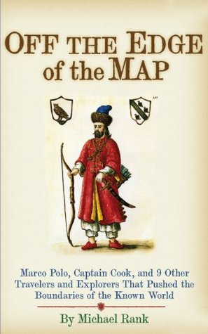 Off the Edge of the Map: Marco Polo, Captain Cook, and 9 Other Travelers and Explorers That Pushed the Boundaries of the Known World