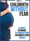 Childbirth without Fear: A Simple Technique to Conquer Your Childbirth Fears Quickly (My Pregnancy Toolkit Books Collection)