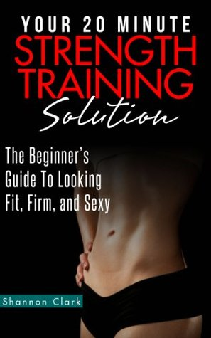 Your 20 Minute Strength Training Solution: The Beginner's Guide To Looking Fit, Firm, and Sexy (20 Minute Body Makeover Series)