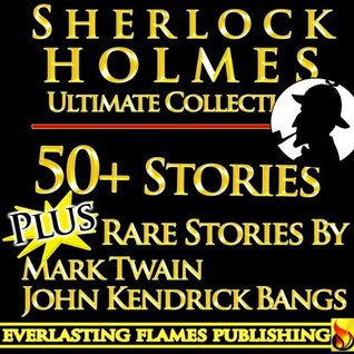 Sherlock Holmes Complete Collection Ultimate Collection 50+ Stories and Novels, Including Study in Scarlet, Hound of the Baskervilles, His Last Bow, Memoirs Plus Rare Stories