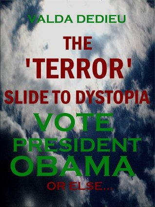 """Why Re-Elect President Obama? VOTE OBAMA 2012, OR ELSE...The """"Terror"""" Slide to Dystopia"""