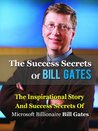The Success Secrets Of Bill Gates: The Inspirational Story And Success Secrets Of Microsoft Billionaire Bill Gates (Bill Gates Road Ahead, Biography, Autobiography) [Kindle Edition]