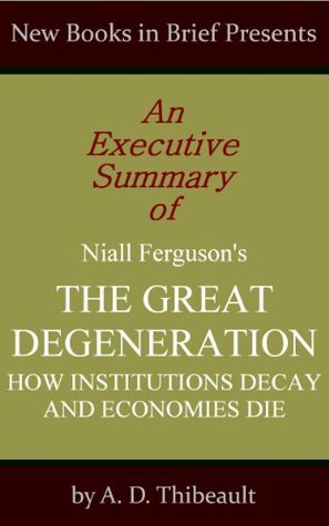 An Executive Summary of Niall Ferguson's 'The Great Degeneration: How Institutions Decay and Economies Die'