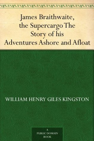 James Braithwaite, the Supercargo The Story of his Adventures Ashore and Afloat
