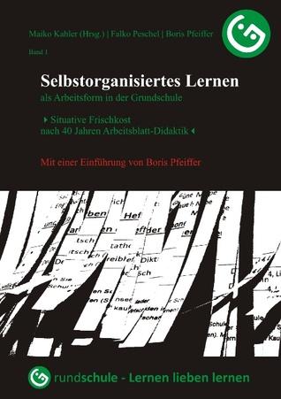 Selbstorganisiertes Lernen als Arbeitsform in der Grundschule: Situative Frischkost nach 40 Jahren Arbeitsblatt-Didaktik