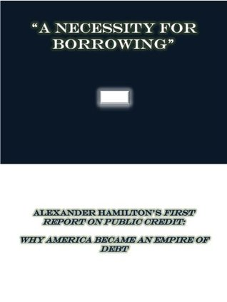 A Necessity for Borrowing: Alexander Hamilton's First Report on Public Credit