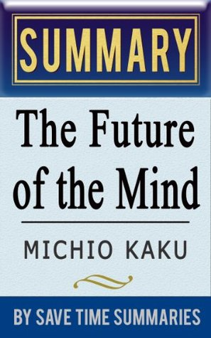The Future of the Mind: The Scientific Quest to Understand, Enhance, and Empower the Mind by Michio Kaku -- Summary, Review & Analysis by Save Time Summaries