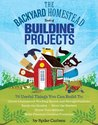 The Backyard Homestead Book of Building Projects: 76 Useful Things You Can Build to Create Customized Working Spaces and Storage Facilities, Equip the ... and Make Practical Outdoor Furniture