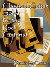 Classical Guitar Solos for the Rock Guitarist (Sheet Music and TAB for the Guitar)
