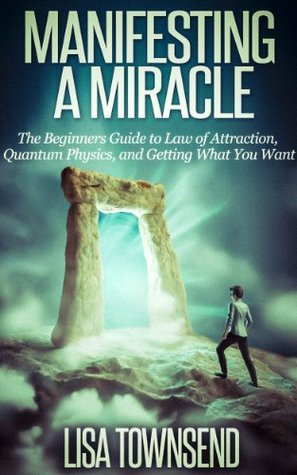Manifesting a Miracle: The Beginners Guide to Law of Attraction, Quantum Physics, and Getting What You Want