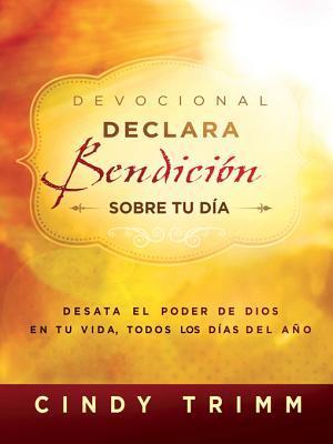 Devocional Declara Bendici�n Sobre Tu D�a: Desata El Poder de Dios En Tu Vida, Todos Los D�as del A�o