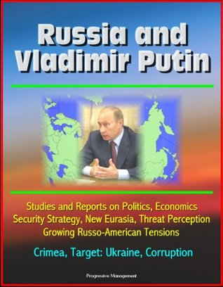 Russia and Vladimir Putin: Studies and Reports on Politics, Economics, Security Strategy, New Eurasia, Threat Perception, Growing Russo-American Tensions, Crimea, Target: Ukraine, Corruption