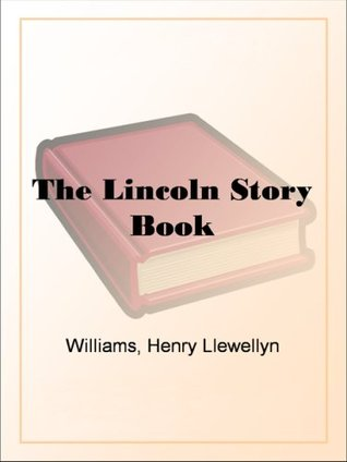 The Lincoln Story Book A Judicious Collection of the Best Stories and Anecdotes of the Great President, Many Appearing Here for the First Time in Book Form