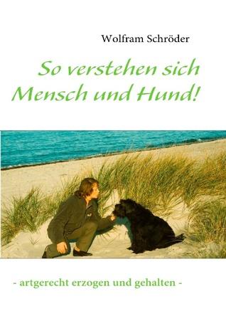 So verstehen sich Mensch und Hund!: - artgerecht erzogen und gehalten -