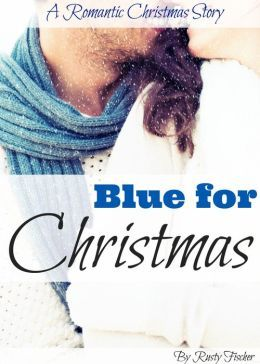 Blue for Christmas A Romantic Christmas Story by Rusty Fischer