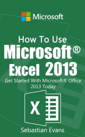 How To Use Microsoft Excel 2013: Get Started With Microsoft Excel 2013 Today (The Microsoft Office Series)
