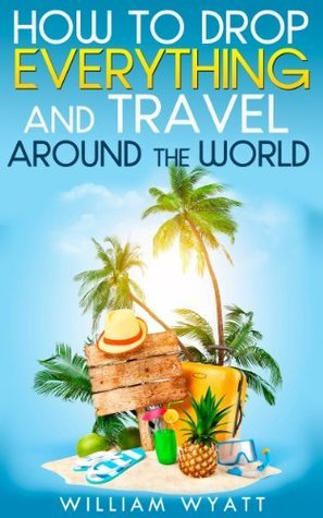 Travel: How to Drop Everything And Travel Around The World - How to Do It, Where to Go & Why It's Cheaper Than You Think (Travel, Travel Books, Happiness, ... Esteem, Self Confidence, 4 Hour Work Week)