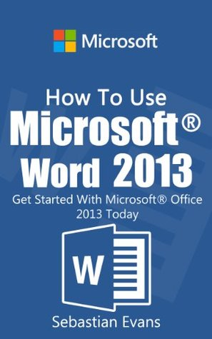 How To Use Microsoft Word 2013: Get Started With Microsoft Word 2013 Today (The Microsoft Office Series)