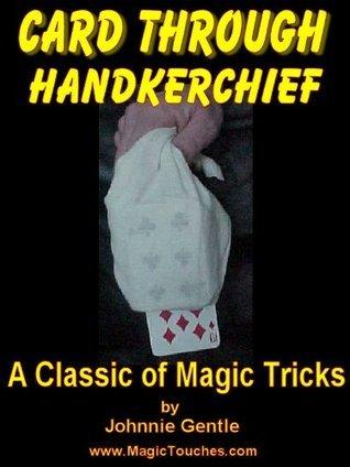 CARD THROUGH HANDKERCHIEF - A Classic Magic Trick with a Borrowed Handkerchief: A Magic Trick Tutorial that explains how a freely chosen playing card passes ... a borrowed hanky (Magic Card Tricks Book 6)