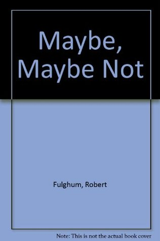 a reflection on maybe maybe not second thoughts from a secret life a book by robert fulghum Robert fulghum is a writer, philosopher, and public speaker, but he has also worked as a cowboy, a folksinger, an ibm salesman, a professional artist, a parish minister, a bartender, a teacher of drawing and painting, and a father.