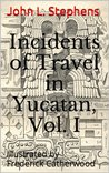 Incidents of Travel in Yucatan, Vol. I. (Illustrated)
