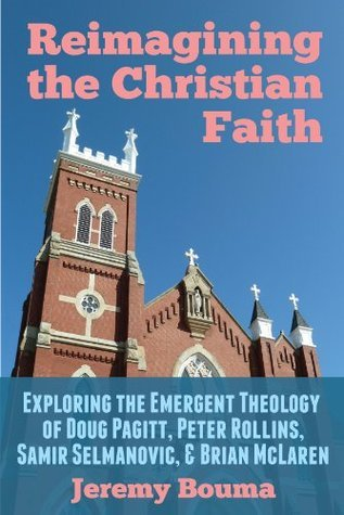 Reimagining the Christian Faith: Exploring the Emergent Theology of Doug Pagitt, Peter Rollins, Samir Selmanovic, and Brian McLaren