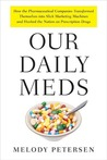 Our Daily Meds (How The Pharmaceutical Companies Transformed Themselves Into Slick Marketing Machines And Hooked The Nation On Prescription Drugs)