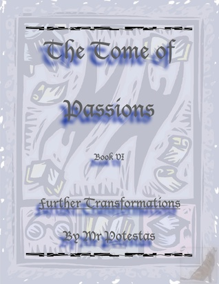 The Tome of Passions Book VI -- Further Transformations