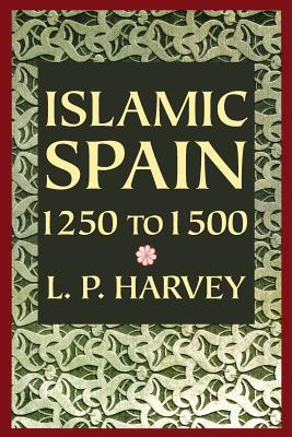 Islamic Spain, 1250 to 1500 por L.P. Harvey