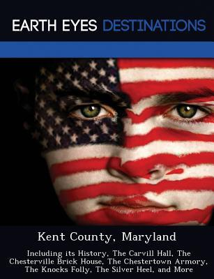 Kent County, Maryland: Including Its History, the Carvill Hall, the Chesterville Brick House, the Chestertown Armory, the Knocks Folly, the Silver Heel, and More