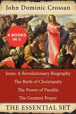 The John Dominic Crossan Essential Set: Jesus: A Revolutionary Biography, The Birth of Christianity, The Power of Parable, and The Greatest Prayer