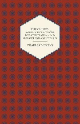 The Chimes: A Goblin Story of Some Bells That Rang an Old Year Out and a New Year in
